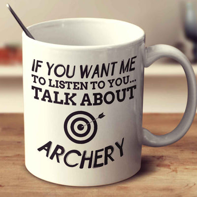 If You Want Me To Listen To You... Talk About Archery