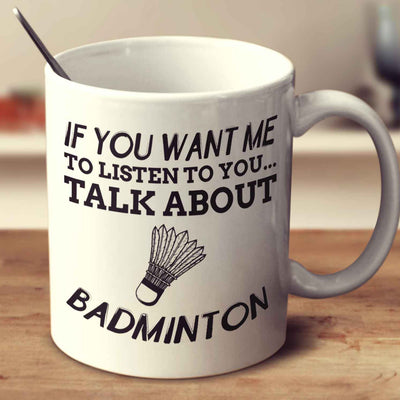 If You Want Me To Listen To You... Talk About Badminton