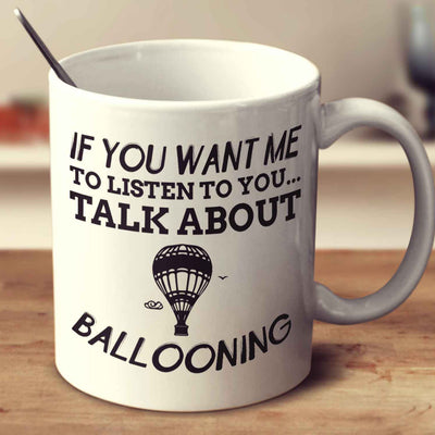 If You Want Me To Listen To You... Talk About Ballooning