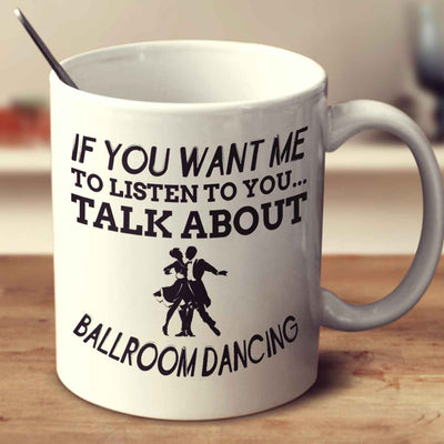 If You Want Me To Listen To You... Talk About Ballroom Dancing