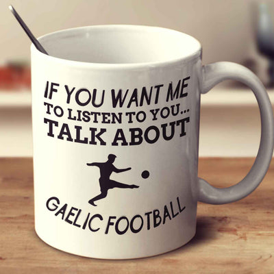 If You Want Me To Listen To You... Talk About Gaelic Football
