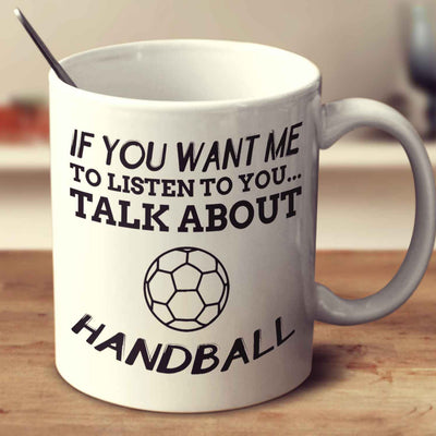 If You Want Me To Listen To You... Talk About Handball
