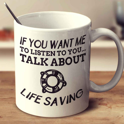 If You Want Me To Listen To You... Talk About Life Saving