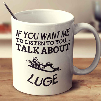 If You Want Me To Listen To You... Talk About Luge