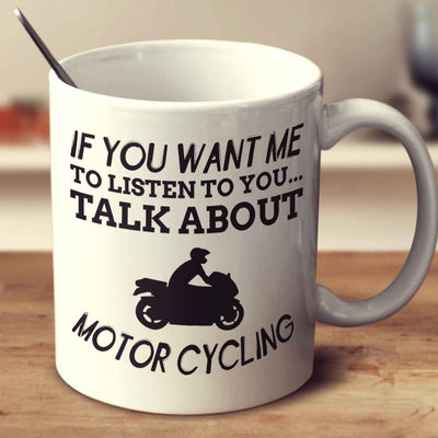 If You Want Me To Listen To You... Talk About Motor Cycling