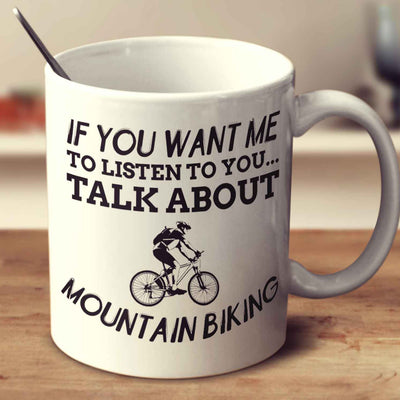 If You Want Me To Listen To You... Talk About Mountain Biking