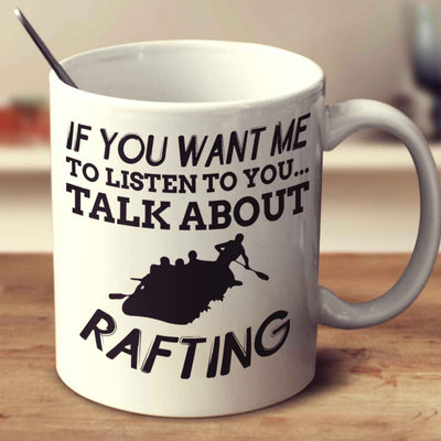 If You Want Me To Listen To You... Talk About Rafting