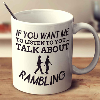 If You Want Me To Listen To You... Talk About Rambling