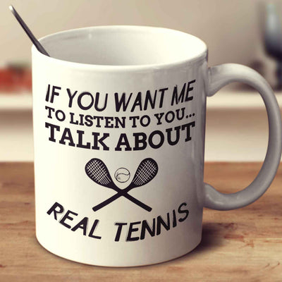 If You Want Me To Listen To You... Talk About Real Tennis