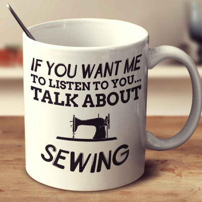 If You Want Me To Listen To You... Talk About Sewing Mug