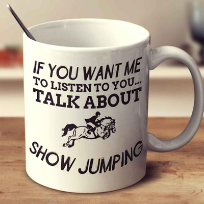 If You Want Me To Listen To You... Talk About Show Jumping