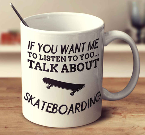 If You Want Me To Listen To You... Talk About Skateboarding
