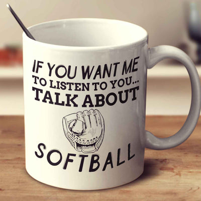 If You Want Me To Listen To You... Talk About Softball