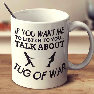 If You Want Me To Listen To You... Talk About Tug Of War