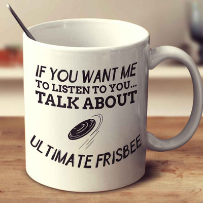 If You Want Me To Listen To You... Talk About Ultimate Frisbee