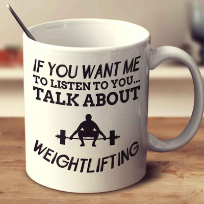 If You Want Me To Listen To You... Talk About Weightlifting