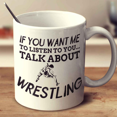 If You Want Me To Listen To You... Talk About Wrestling