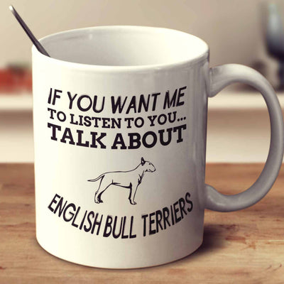 If You Want Me To Listen To You Talk About English Bull Terriers