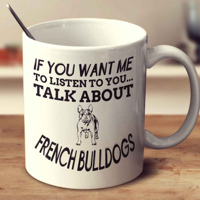 If You Want Me To Listen To You Talk About French Bulldogs