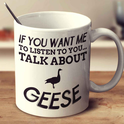 If You Want Me To Listen To You Talk About Geese