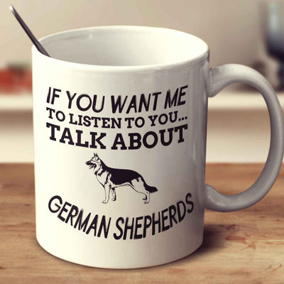 If You Want Me To Listen To You Talk About German Shepherds