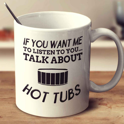 If You Want Me To Listen To You Talk About Hot Tubs