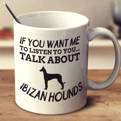 If You Want Me To Listen To You Talk About Ibizan Hounds