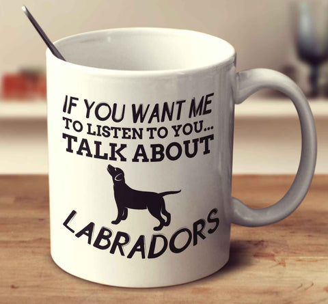 If You Want Me To Listen To You Talk About Labradors