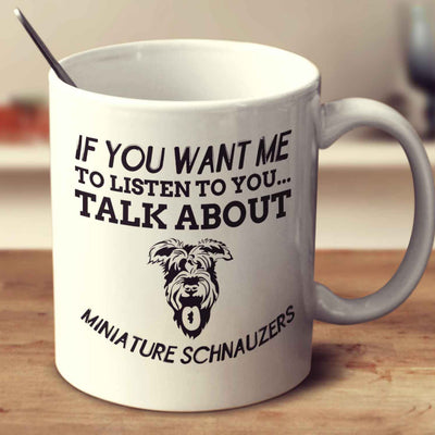 If You Want Me To Listen To You Talk About Miniature Schnauzers