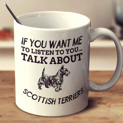 If You Want Me To Listen To You Talk About Scottish Terriers