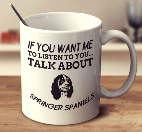 If You Want Me To Listen To You Talk About Springer Spaniels