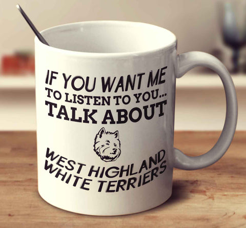 If You Want Me To Listen To You Talk About West Highland White Terriers