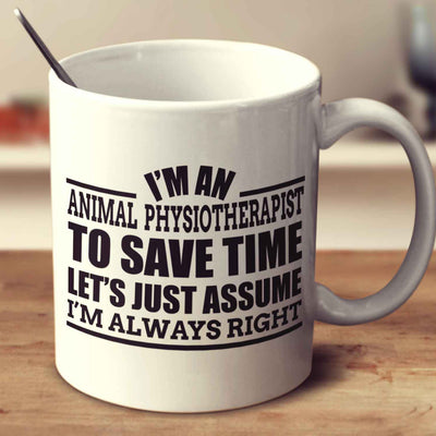 I'm An Animal Physiotherapist To Save Time Let's Just Assume I'm Always Right