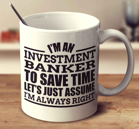 I'm An Investment Banker To Save Time Let's Just Assume I'm Always Right