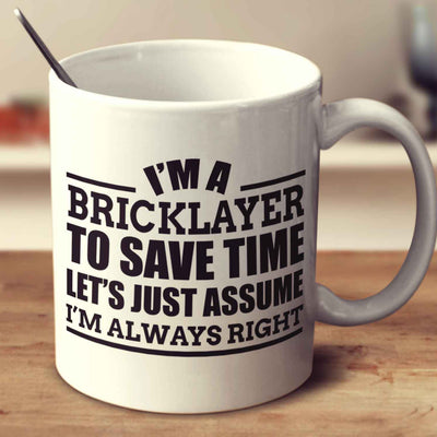 I'm A Bricklayer To Save Time Let's Just Assume I'm Always Right