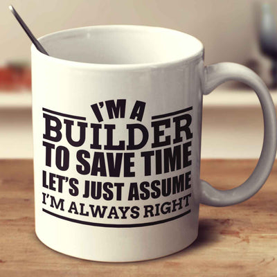 I'm A Builder To Save Time Let's Just Assume I'm Always Right