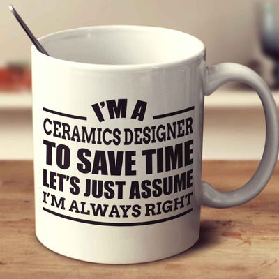 I'm A Ceramics Designer To Save Time Let's Just Assume I'm Always Right