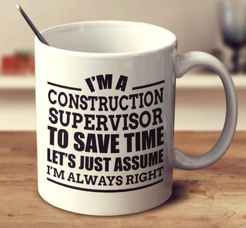 I'm A Construction Supervisor To Save Time Let's Just Assume I'm Always Right