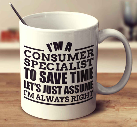 I'm A Consumer Specialist To Save Time Let's Just Assume I'm Always Right