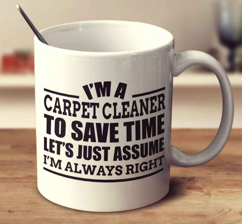 I'm A Carpet Cleanerto Save Time Let's Just Assume I'm Always Right