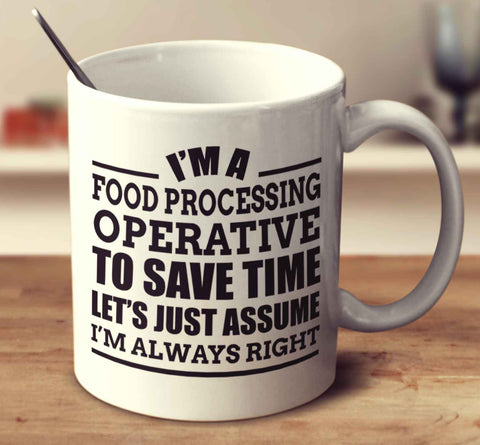I'm A Food Processing Operative To Save Time Let's Just Assume I'm Always Right