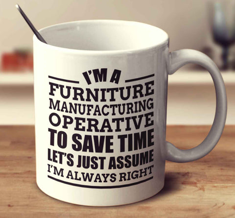 I'm A Furniture Manufacturing Operative To Save Time Let's Just Assume I'm Always Right