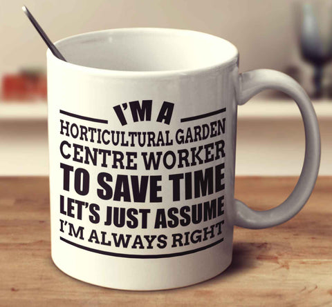 I'm A Horticultural Garden Centre Worker To Save Time Let's Just Assume I'm Always Right