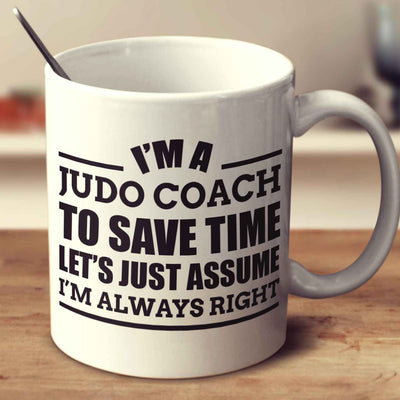 I'm A Judo Coach To Save Time Let's Just Assume I'm Always Right