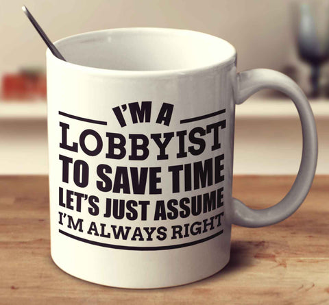 I'm A Lobbyist To Save Time Let's Just Assume I'm Always Right