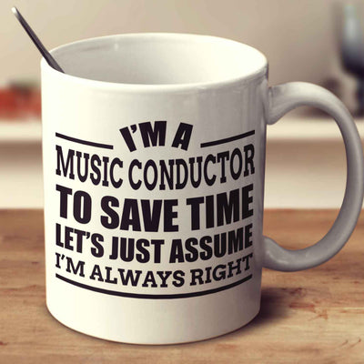 I'm A Music Conductor To Save Time Let's Just Assume I'm Always Right