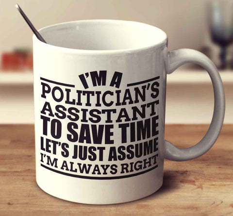 I'm A Politician's Assistant To Save Time Let's Just Assume I'm Always Right
