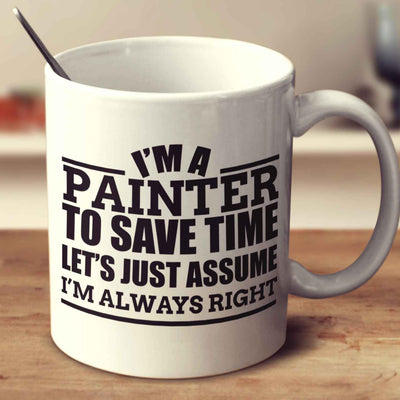 I'm A Painter To Save Time Let's Just Assume I'm Always Right