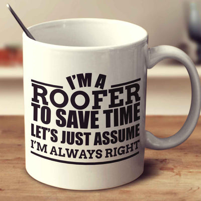 I'm A Roofer To Save Time Let's Just Assume I'm Always Right