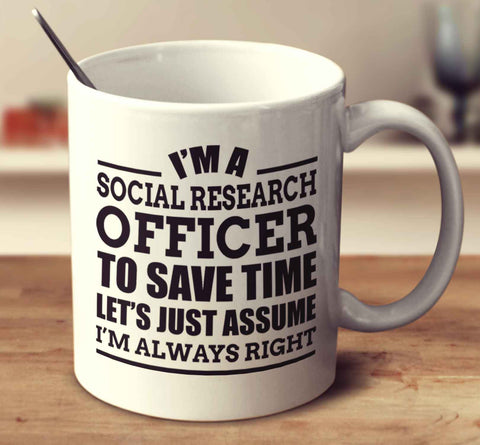 I'm A Social Research Officer To Save Time Let's Just Assume I'm Always Right